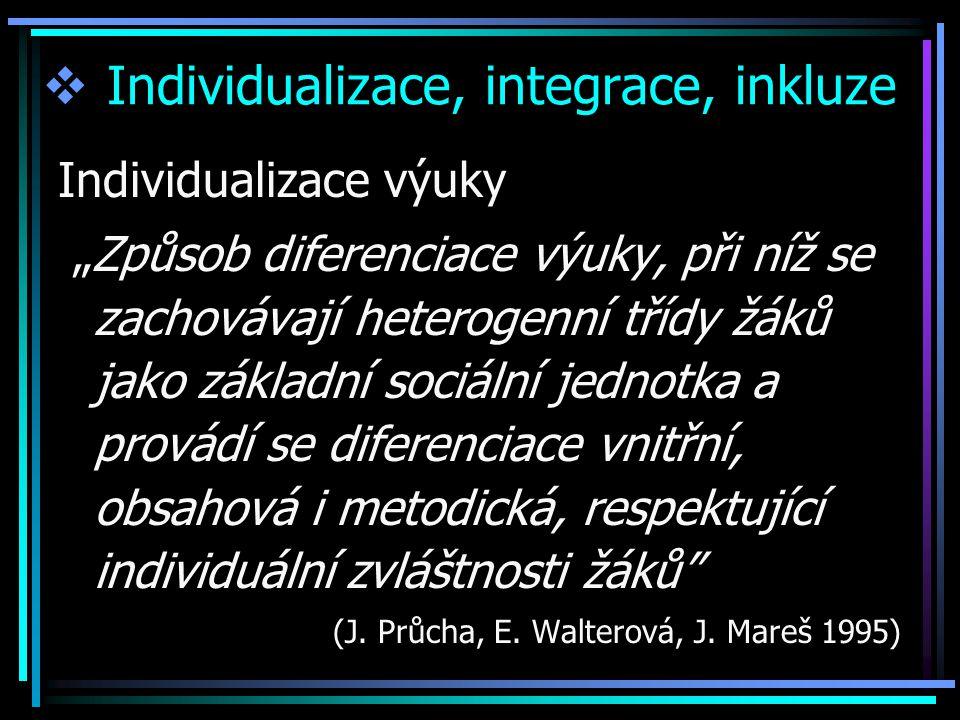 """ Individualizace, integrace, inkluze Individualizace výuky """"Způsob diferenciace výuky, při níž se zachovávají heterogenní třídy žáků jako základní so"""