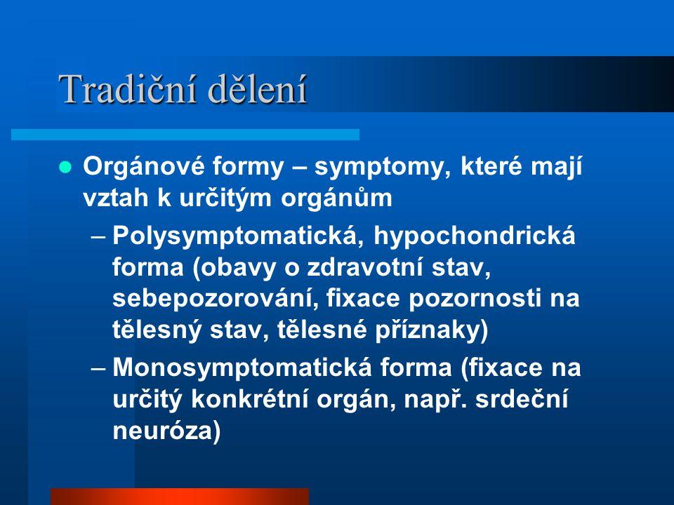 Tradiční dělení Orgánové formy – symptomy, které mají vztah k určitým orgánům –Polysymptomatická, hypochondrická forma (obavy o zdravotní stav, sebepozorování, fixace pozornosti na tělesný stav, tělesné příznaky) –Monosymptomatická forma (fixace na určitý konkrétní orgán, např.