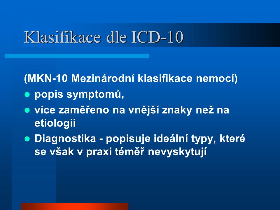 Klasifikace dle ICD-10 (MKN-10 Mezinárodní klasifikace nemocí) popis symptomů, více zaměřeno na vnější znaky než na etiologii Diagnostika - popisuje i