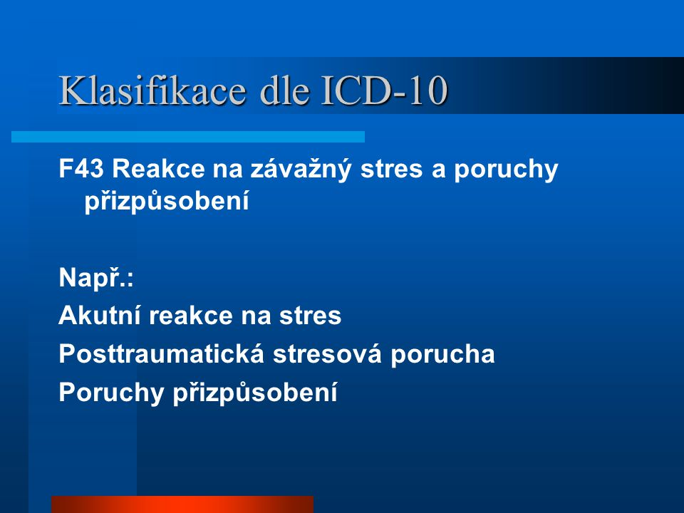 Klasifikace dle ICD-10 F43 Reakce na závažný stres a poruchy přizpůsobení Např.: Akutní reakce na stres Posttraumatická stresová porucha Poruchy přizpůsobení