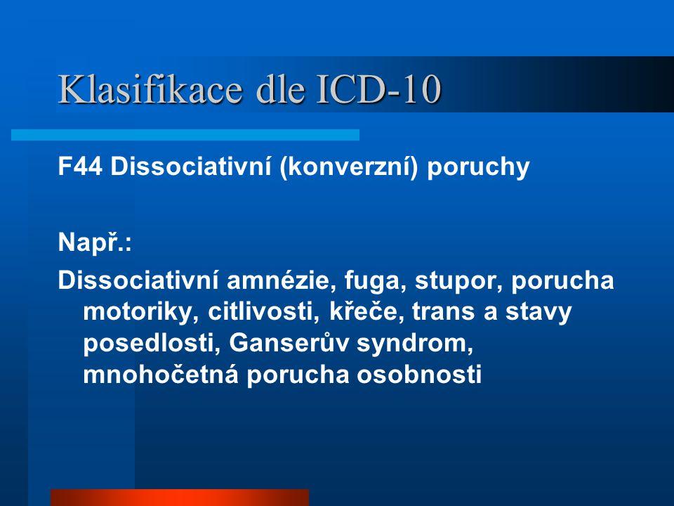 Klasifikace dle ICD-10 F44 Dissociativní (konverzní) poruchy Např.: Dissociativní amnézie, fuga, stupor, porucha motoriky, citlivosti, křeče, trans a stavy posedlosti, Ganserův syndrom, mnohočetná porucha osobnosti