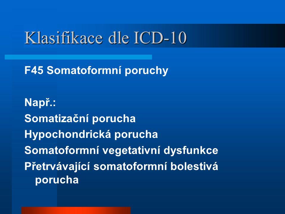 Klasifikace dle ICD-10 F45 Somatoformní poruchy Např.: Somatizační porucha Hypochondrická porucha Somatoformní vegetativní dysfunkce Přetrvávající somatoformní bolestivá porucha