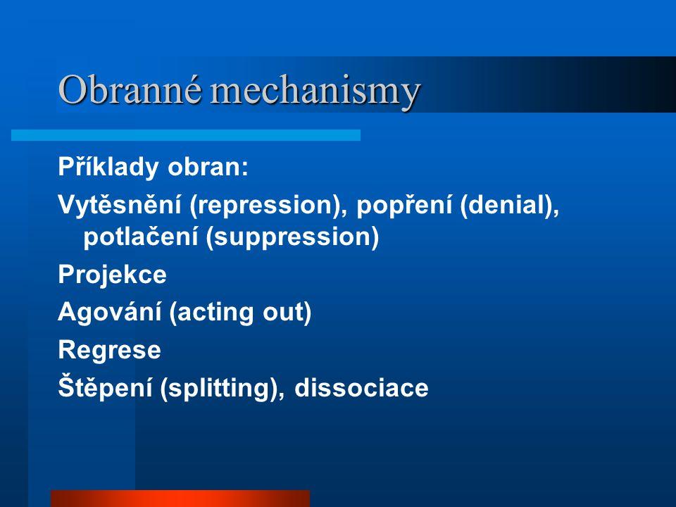 Obranné mechanismy Příklady obran: Vytěsnění (repression), popření (denial), potlačení (suppression) Projekce Agování (acting out) Regrese Štěpení (splitting), dissociace