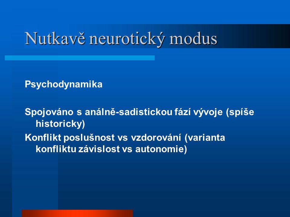 Nutkavě neurotický modus Psychodynamika Spojováno s análně-sadistickou fází vývoje (spíše historicky) Konflikt poslušnost vs vzdorování (varianta konfliktu závislost vs autonomie)