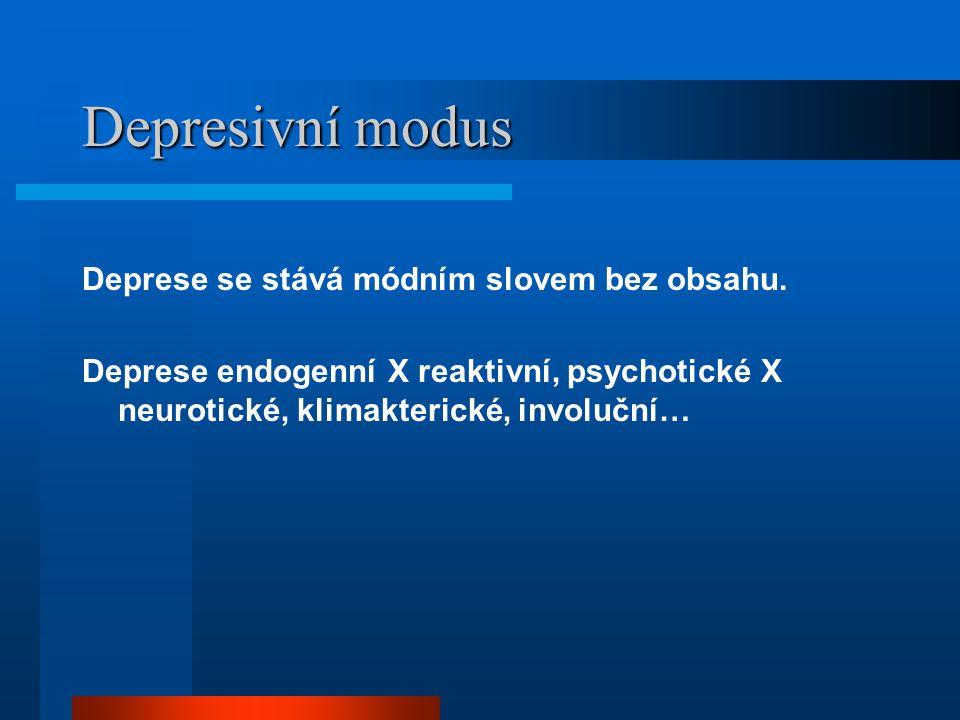 Depresivní modus Deprese se stává módním slovem bez obsahu. Deprese endogenní X reaktivní, psychotické X neurotické, klimakterické, involuční…