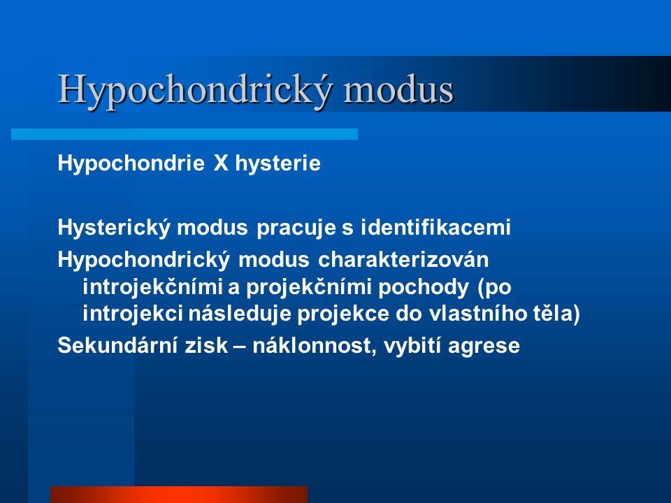 Hypochondrický modus Hypochondrie X hysterie Hysterický modus pracuje s identifikacemi Hypochondrický modus charakterizován introjekčními a projekčními pochody (po introjekci následuje projekce do vlastního těla) Sekundární zisk – náklonnost, vybití agrese