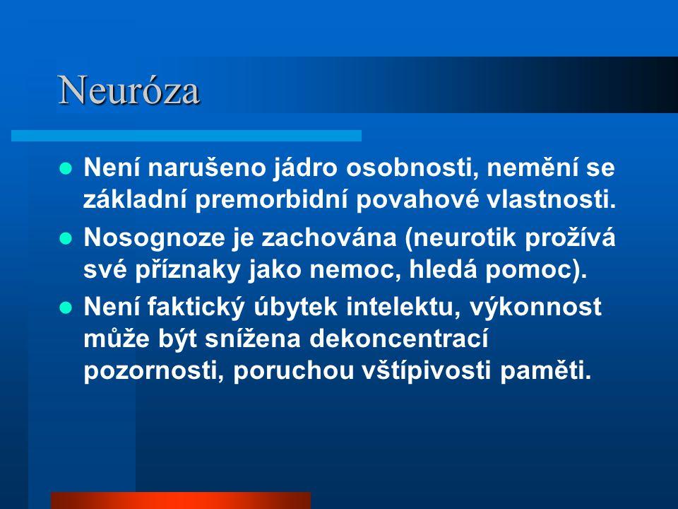 Neuróza Není narušeno jádro osobnosti, nemění se základní premorbidní povahové vlastnosti. Nosognoze je zachována (neurotik prožívá své příznaky jako