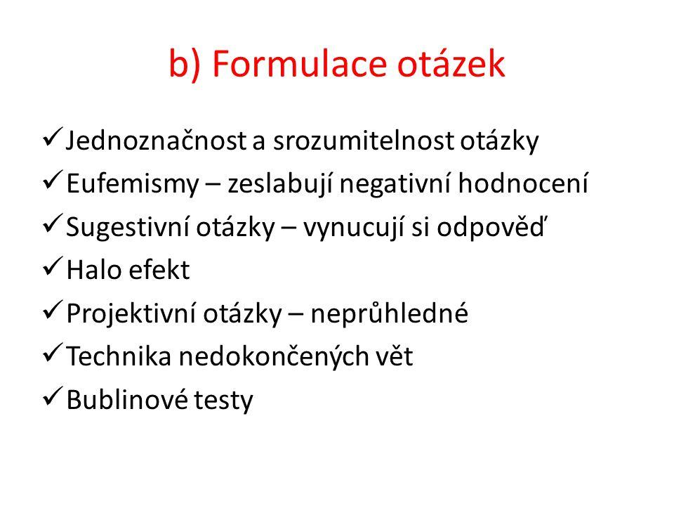 b) Formulace otázek Jednoznačnost a srozumitelnost otázky Eufemismy – zeslabují negativní hodnocení Sugestivní otázky – vynucují si odpověď Halo efekt