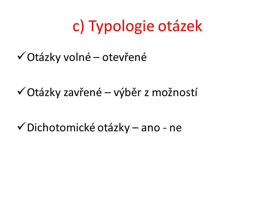 c) Typologie otázek Otázky volné – otevřené Otázky zavřené – výběr z možností Dichotomické otázky – ano - ne