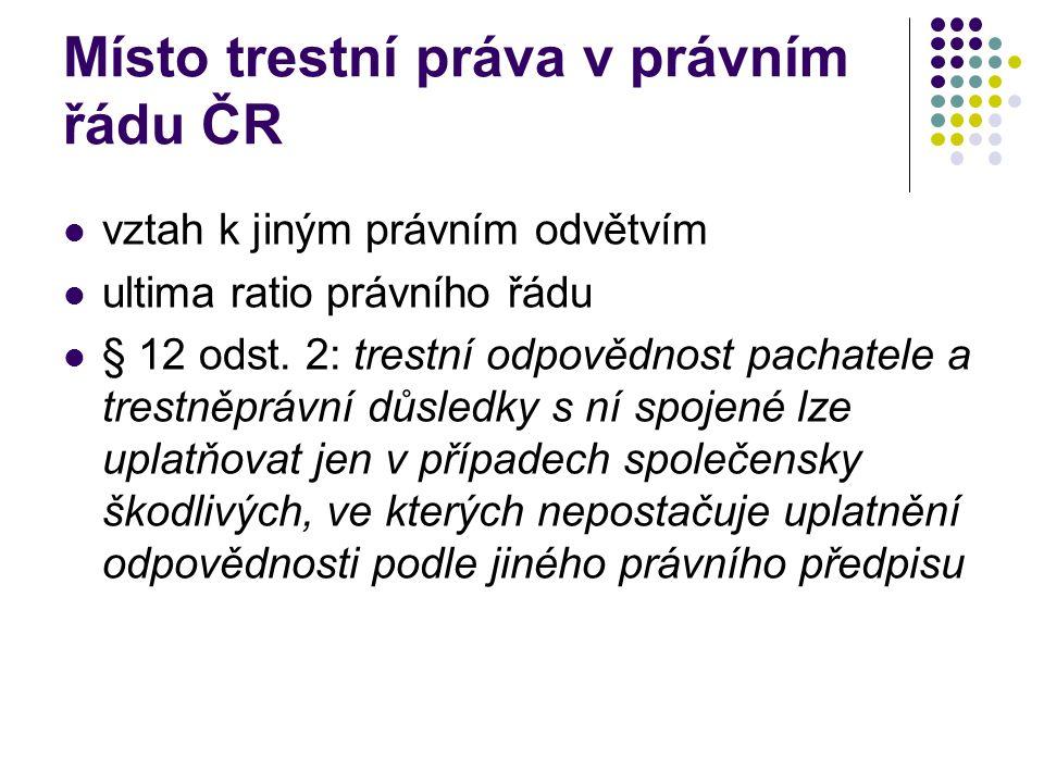Místo trestní práva v právním řádu ČR vztah k jiným právním odvětvím ultima ratio právního řádu § 12 odst. 2: trestní odpovědnost pachatele a trestněp