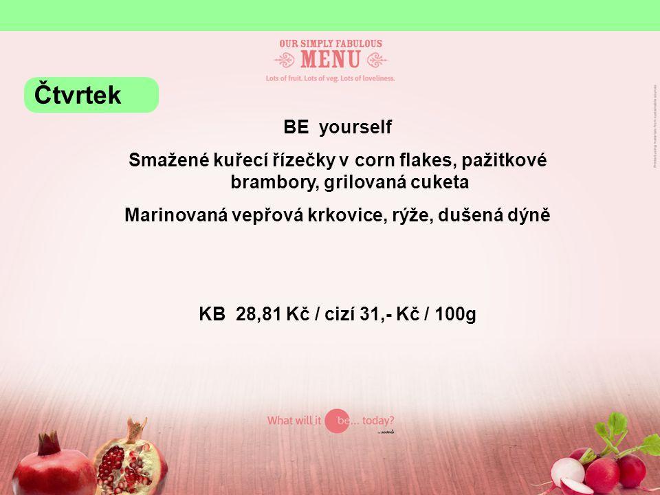 BE yourself Smažené kuřecí řízečky v corn flakes, pažitkové brambory, grilovaná cuketa Marinovaná vepřová krkovice, rýže, dušená dýně KB 28,81 Kč / cizí 31,- Kč / 100g Čtvrtek