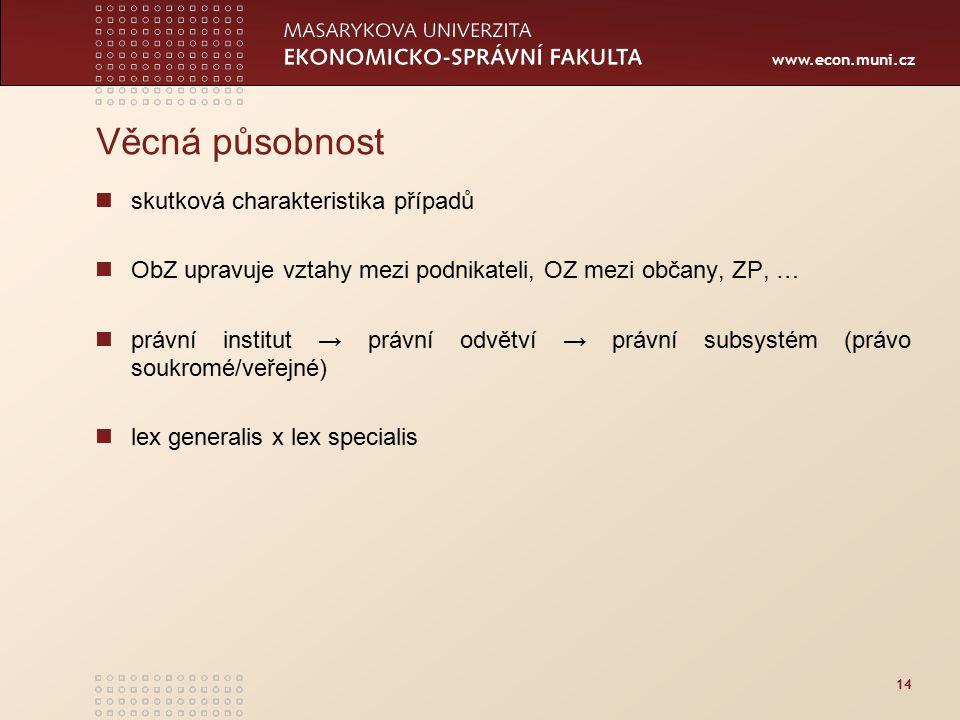 www.econ.muni.cz 14 Věcná působnost skutková charakteristika případů ObZ upravuje vztahy mezi podnikateli, OZ mezi občany, ZP, … právní institut → prá