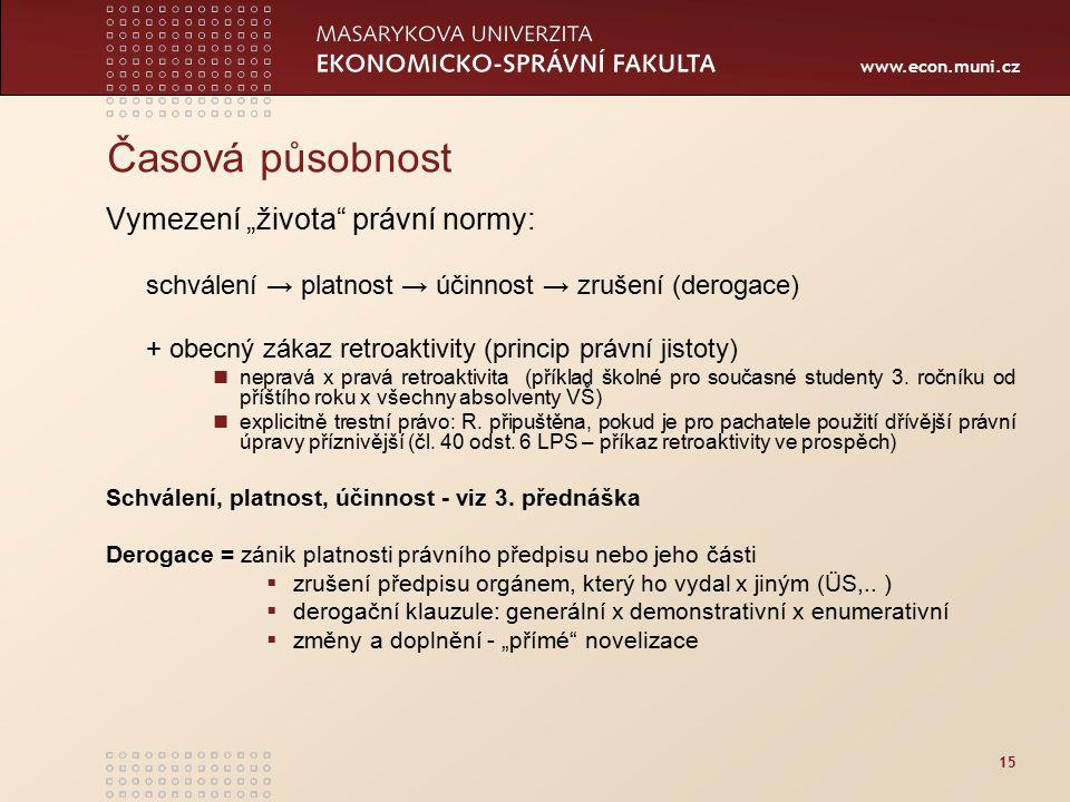 """www.econ.muni.cz 15 Časová působnost Vymezení """"života"""" právní normy: schválení → platnost → účinnost → zrušení (derogace) + obecný zákaz retroaktivity"""