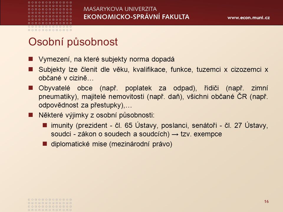 www.econ.muni.cz 16 Osobní působnost Vymezení, na které subjekty norma dopadá Subjekty lze členit dle věku, kvalifikace, funkce, tuzemci x cizozemci x občané v cizině… Obyvatelé obce (např.