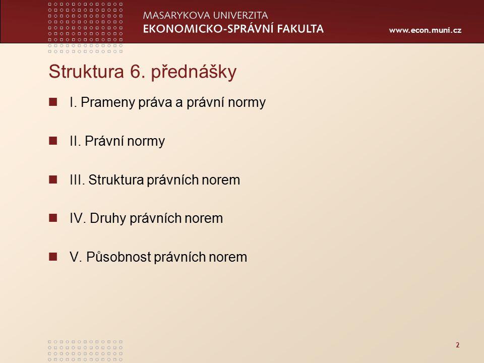 www.econ.muni.cz 2 Struktura 6. přednášky I. Prameny práva a právní normy II. Právní normy III. Struktura právních norem IV. Druhy právních norem V. P