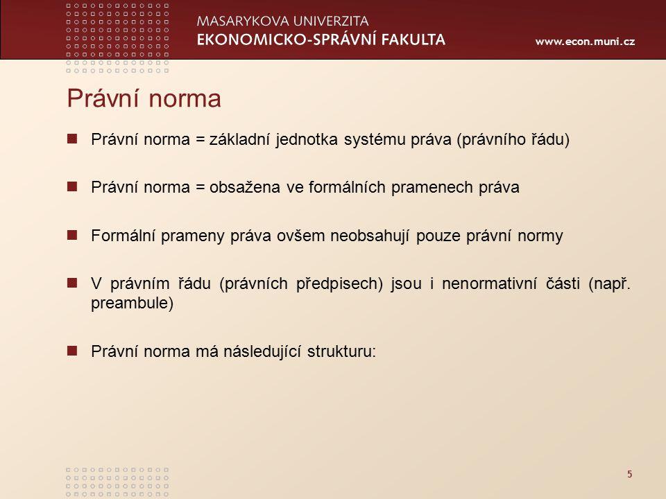 www.econ.muni.cz 5 Právní norma Právní norma = základní jednotka systému práva (právního řádu) Právní norma = obsažena ve formálních pramenech práva F