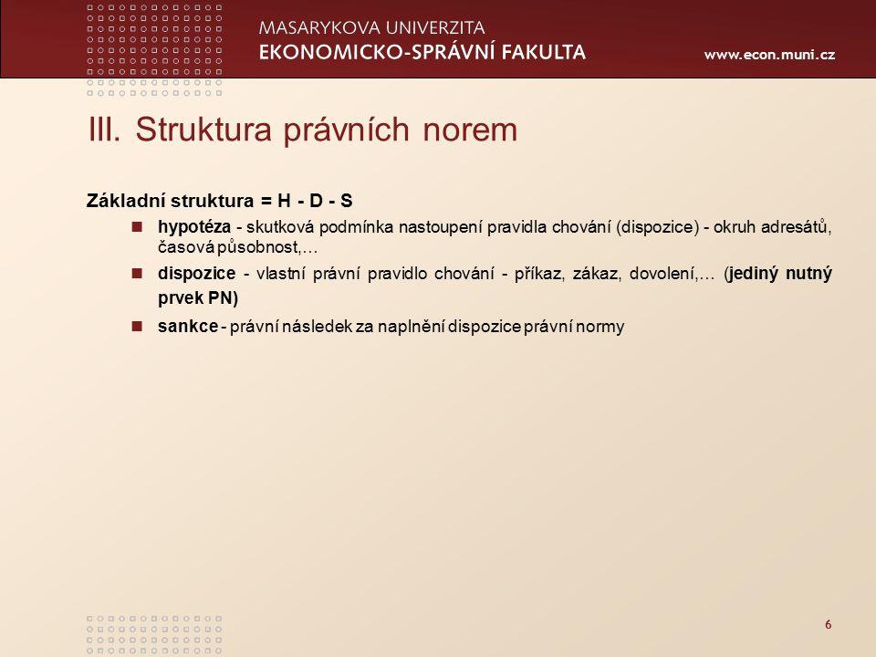 www.econ.muni.cz III. Struktura právních norem Základní struktura = H - D - S hypotéza - skutková podmínka nastoupení pravidla chování (dispozice) - o