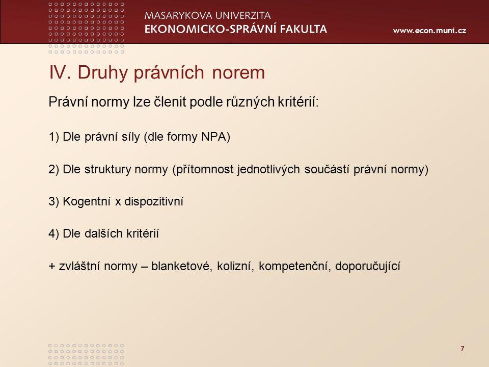 www.econ.muni.cz IV. Druhy právních norem Právní normy lze členit podle různých kritérií: 1) Dle právní síly (dle formy NPA) 2) Dle struktury normy (p