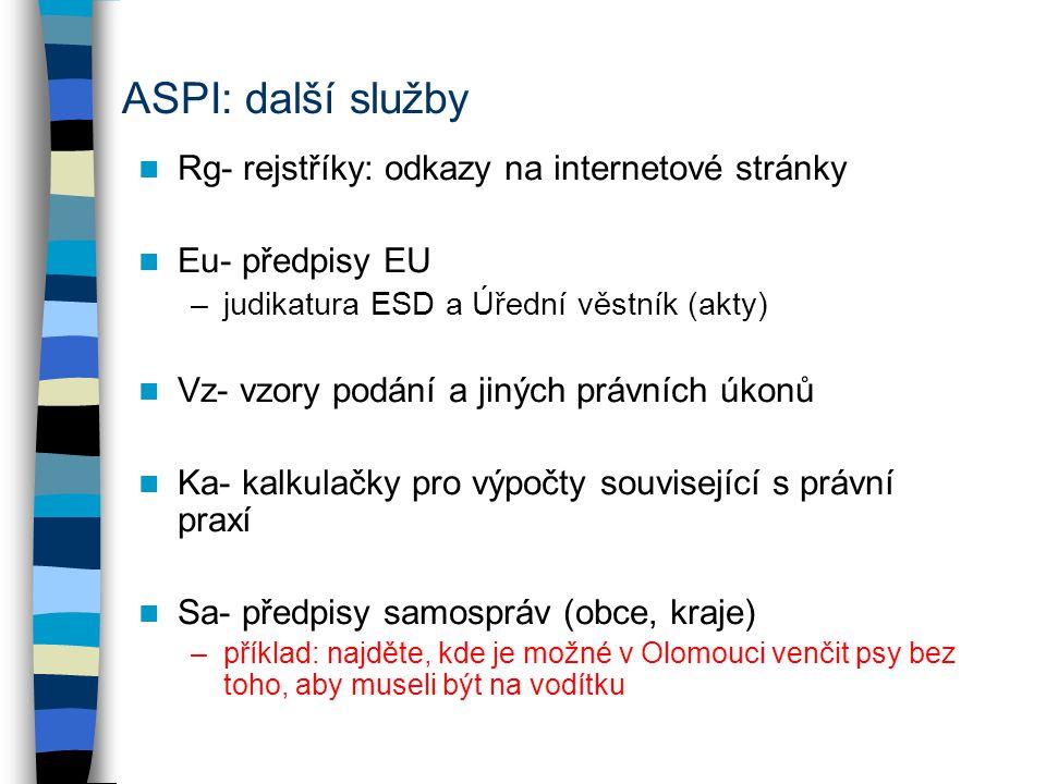 ASPI: další služby Rg- rejstříky: odkazy na internetové stránky Eu- předpisy EU –judikatura ESD a Úřední věstník (akty) Vz- vzory podání a jiných právních úkonů Ka- kalkulačky pro výpočty související s právní praxí Sa- předpisy samospráv (obce, kraje) –příklad: najděte, kde je možné v Olomouci venčit psy bez toho, aby museli být na vodítku