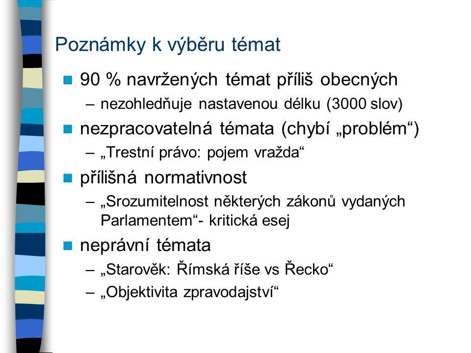"""Poznámky k výběru témat 90 % navržených témat příliš obecných –nezohledňuje nastavenou délku (3000 slov) nezpracovatelná témata (chybí """"problém ) –""""Trestní právo: pojem vražda přílišná normativnost –""""Srozumitelnost některých zákonů vydaných Parlamentem - kritická esej neprávní témata –""""Starověk: Římská říše vs Řecko –""""Objektivita zpravodajství"""