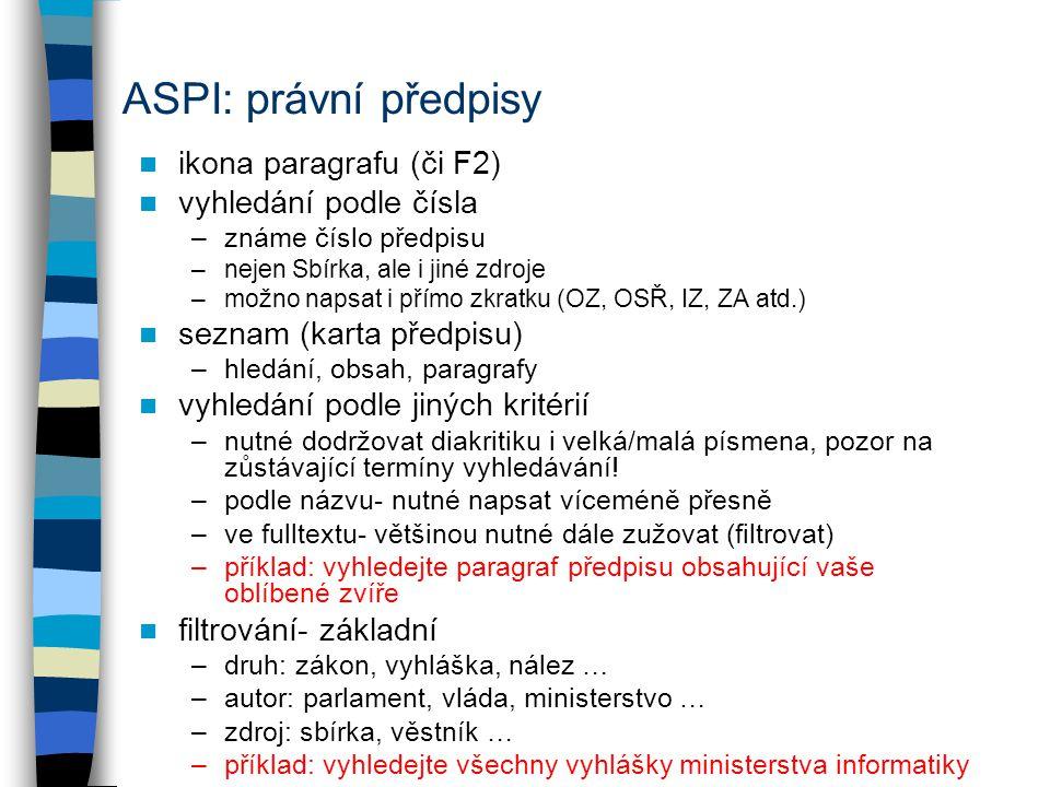 ASPI: právní předpisy ikona paragrafu (či F2) vyhledání podle čísla –známe číslo předpisu –nejen Sbírka, ale i jiné zdroje –možno napsat i přímo zkratku (OZ, OSŘ, IZ, ZA atd.) seznam (karta předpisu) –hledání, obsah, paragrafy vyhledání podle jiných kritérií –nutné dodržovat diakritiku i velká/malá písmena, pozor na zůstávající termíny vyhledávání.