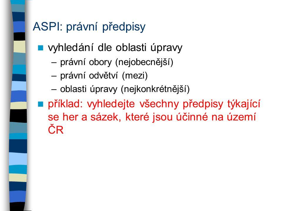 ASPI: právní předpisy vyhledání dle oblasti úpravy –právní obory (nejobecnější) –právní odvětví (mezi) –oblasti úpravy (nejkonkrétnější) příklad: vyhledejte všechny předpisy týkající se her a sázek, které jsou účinné na území ČR