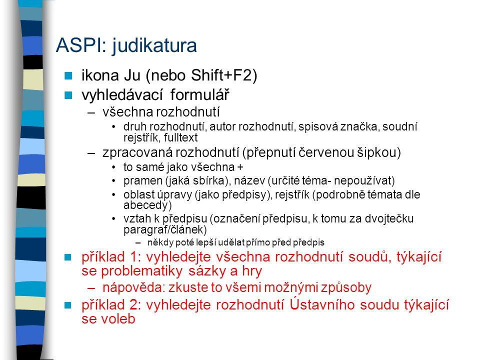 ASPI: judikatura ikona Ju (nebo Shift+F2) vyhledávací formulář –všechna rozhodnutí druh rozhodnutí, autor rozhodnutí, spisová značka, soudní rejstřík, fulltext –zpracovaná rozhodnutí (přepnutí červenou šipkou) to samé jako všechna + pramen (jaká sbírka), název (určité téma- nepoužívat) oblast úpravy (jako předpisy), rejstřík (podrobně témata dle abecedy) vztah k předpisu (označení předpisu, k tomu za dvojtečku paragraf/článek) –někdy poté lepší udělat přímo před předpis příklad 1: vyhledejte všechna rozhodnutí soudů, týkající se problematiky sázky a hry –nápověda: zkuste to všemi možnými způsoby příklad 2: vyhledejte rozhodnutí Ústavního soudu týkající se voleb