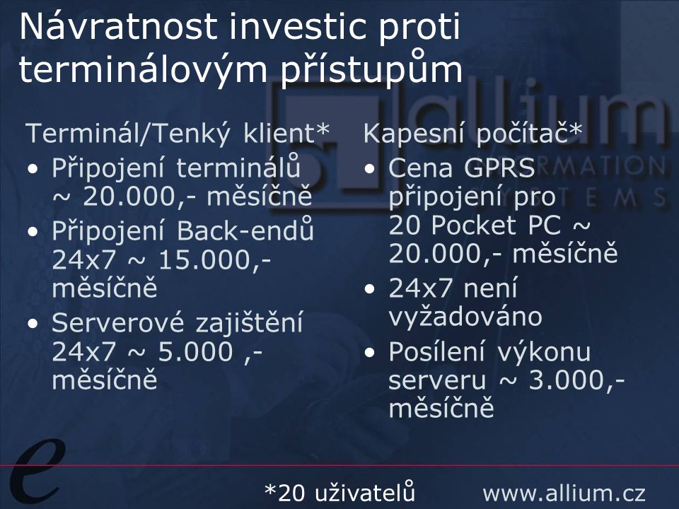 www.allium.cz Návratnost investic proti terminálovým přístupům Terminál/Tenký klient* Připojení terminálů ~ 20.000,- měsíčně Připojení Back-endů 24x7