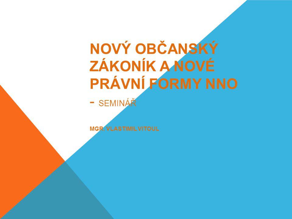 NOVÝ OBČANSKÝ ZÁKONÍK A NOVÉ PRÁVNÍ FORMY NNO - SEMINÁŘ MGR. VLASTIMIL VITOUL