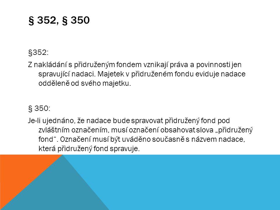 § 352, § 350 §352: Z nakládání s přidruženým fondem vznikají práva a povinnosti jen spravující nadaci. Majetek v přidruženém fondu eviduje nadace oddě