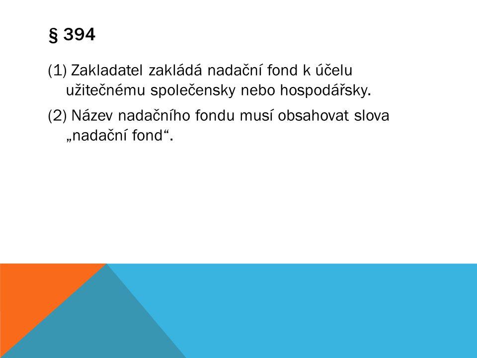 """§ 394 (1) Zakladatel zakládá nadační fond k účelu užitečnému společensky nebo hospodářsky. (2) Název nadačního fondu musí obsahovat slova """"nadační fon"""