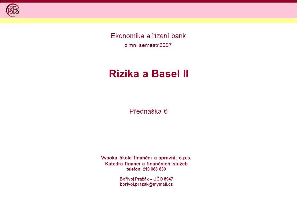 Rizika a Basel II Přednáška 6 Vysoká škola finanční a správní, o.p.s. Katedra financí a finančních služeb telefon: 210 088 830 Bořivoj Pražák – UČO 59