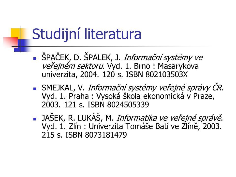 Studijní literatura ŠPAČEK, D. ŠPALEK, J. Informační systémy ve veřejném sektoru. Vyd. 1. Brno : Masarykova univerzita, 2004. 120 s. ISBN 802103503X S