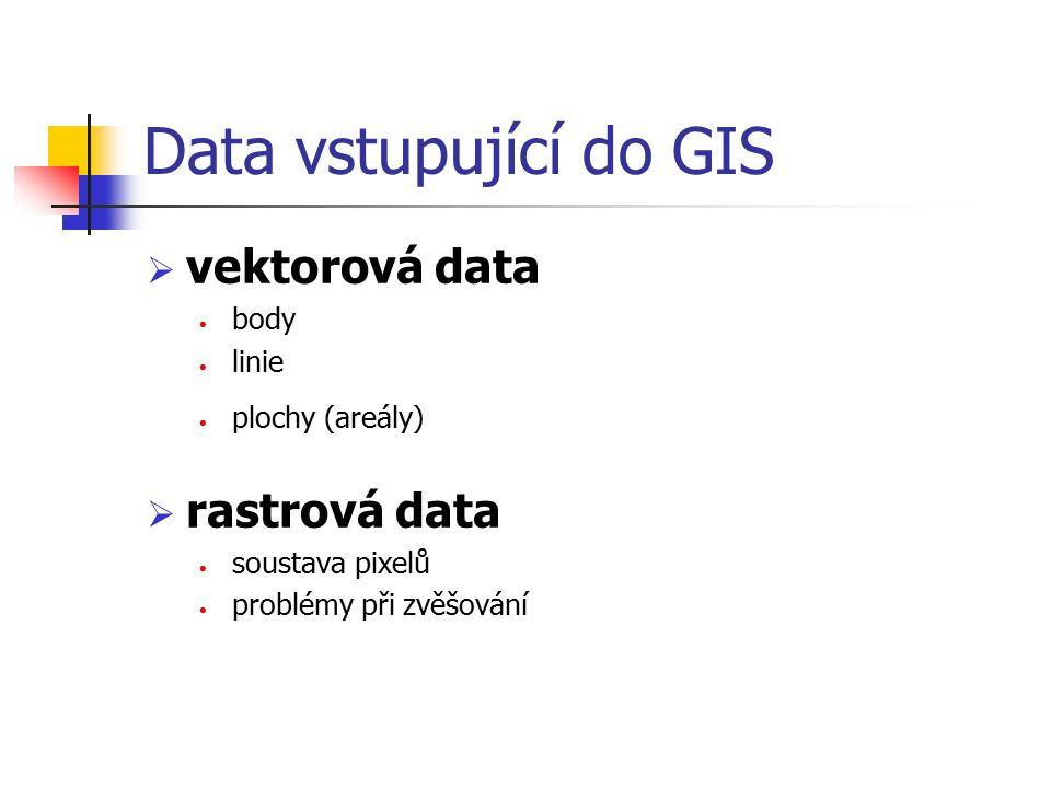 Data vstupující do GIS  vektorová data body linie plochy (areály)  rastrová data soustava pixelů problémy při zvěšování