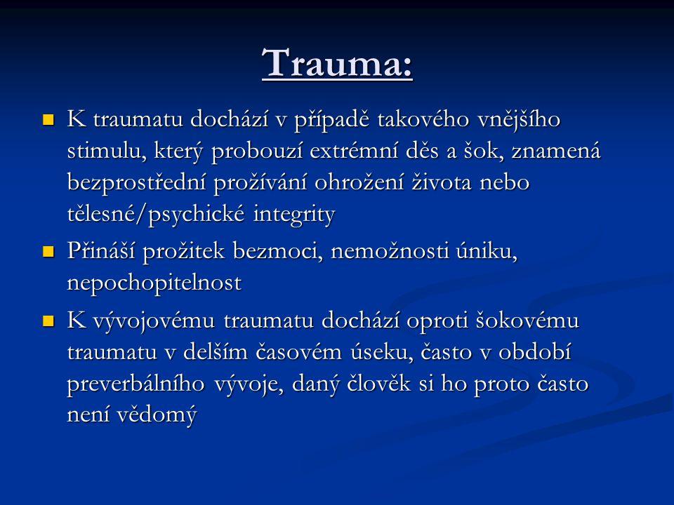 Trauma: K traumatu dochází v případě takového vnějšího stimulu, který probouzí extrémní děs a šok, znamená bezprostřední prožívání ohrožení života nebo tělesné/psychické integrity K traumatu dochází v případě takového vnějšího stimulu, který probouzí extrémní děs a šok, znamená bezprostřední prožívání ohrožení života nebo tělesné/psychické integrity Přináší prožitek bezmoci, nemožnosti úniku, nepochopitelnost Přináší prožitek bezmoci, nemožnosti úniku, nepochopitelnost K vývojovému traumatu dochází oproti šokovému traumatu v delším časovém úseku, často v období preverbálního vývoje, daný člověk si ho proto často není vědomý K vývojovému traumatu dochází oproti šokovému traumatu v delším časovém úseku, často v období preverbálního vývoje, daný člověk si ho proto často není vědomý