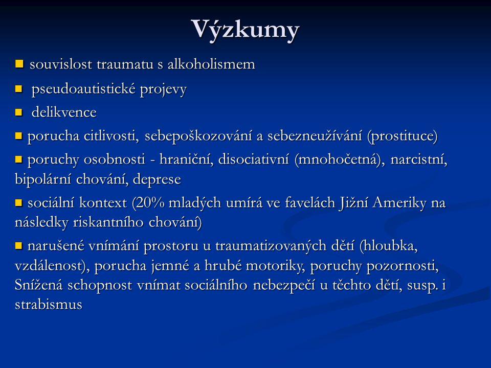 Výzkumy souvislost traumatu s alkoholismem souvislost traumatu s alkoholismem pseudoautistické projevy pseudoautistické projevy delikvence delikvence porucha citlivosti, sebepoškozování a sebezneužívání (prostituce) porucha citlivosti, sebepoškozování a sebezneužívání (prostituce) poruchy osobnosti - hraniční, disociativní (mnohočetná), narcistní, bipolární chování, deprese poruchy osobnosti - hraniční, disociativní (mnohočetná), narcistní, bipolární chování, deprese sociální kontext (20% mladých umírá ve favelách Jižní Ameriky na následky riskantního chování) sociální kontext (20% mladých umírá ve favelách Jižní Ameriky na následky riskantního chování) narušené vnímání prostoru u traumatizovaných dětí (hloubka, vzdálenost), porucha jemné a hrubé motoriky, poruchy pozornosti, Snížená schopnost vnímat sociálního nebezpečí u těchto dětí, susp.