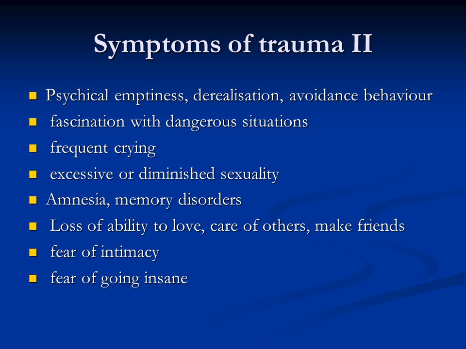 Symptoms of trauma II Psychical emptiness, derealisation, avoidance behaviour Psychical emptiness, derealisation, avoidance behaviour fascination with dangerous situations fascination with dangerous situations frequent crying frequent crying excessive or diminished sexuality excessive or diminished sexuality Amnesia, memory disorders Amnesia, memory disorders Loss of ability to love, care of others, make friends Loss of ability to love, care of others, make friends fear of intimacy fear of intimacy fear of going insane fear of going insane