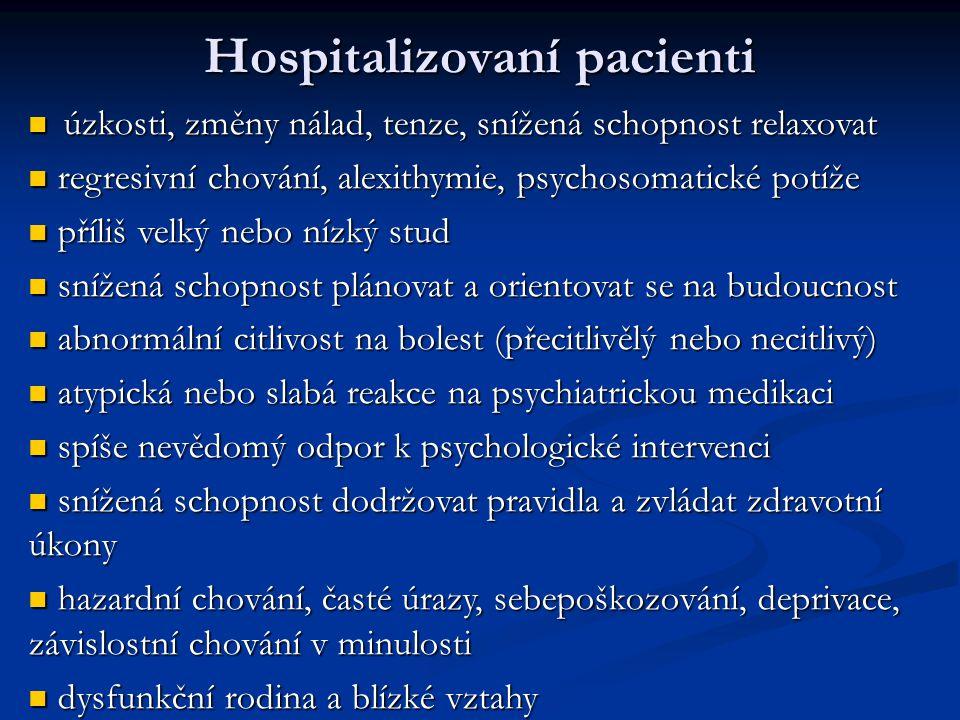 Hospitalizovaní pacienti úzkosti, změny nálad, tenze, snížená schopnost relaxovat úzkosti, změny nálad, tenze, snížená schopnost relaxovat regresivní chování, alexithymie, psychosomatické potíže regresivní chování, alexithymie, psychosomatické potíže příliš velký nebo nízký stud příliš velký nebo nízký stud snížená schopnost plánovat a orientovat se na budoucnost snížená schopnost plánovat a orientovat se na budoucnost abnormální citlivost na bolest (přecitlivělý nebo necitlivý) abnormální citlivost na bolest (přecitlivělý nebo necitlivý) atypická nebo slabá reakce na psychiatrickou medikaci atypická nebo slabá reakce na psychiatrickou medikaci spíše nevědomý odpor k psychologické intervenci spíše nevědomý odpor k psychologické intervenci snížená schopnost dodržovat pravidla a zvládat zdravotní úkony snížená schopnost dodržovat pravidla a zvládat zdravotní úkony hazardní chování, časté úrazy, sebepoškozování, deprivace, závislostní chování v minulosti hazardní chování, časté úrazy, sebepoškozování, deprivace, závislostní chování v minulosti dysfunkční rodina a blízké vztahy dysfunkční rodina a blízké vztahy