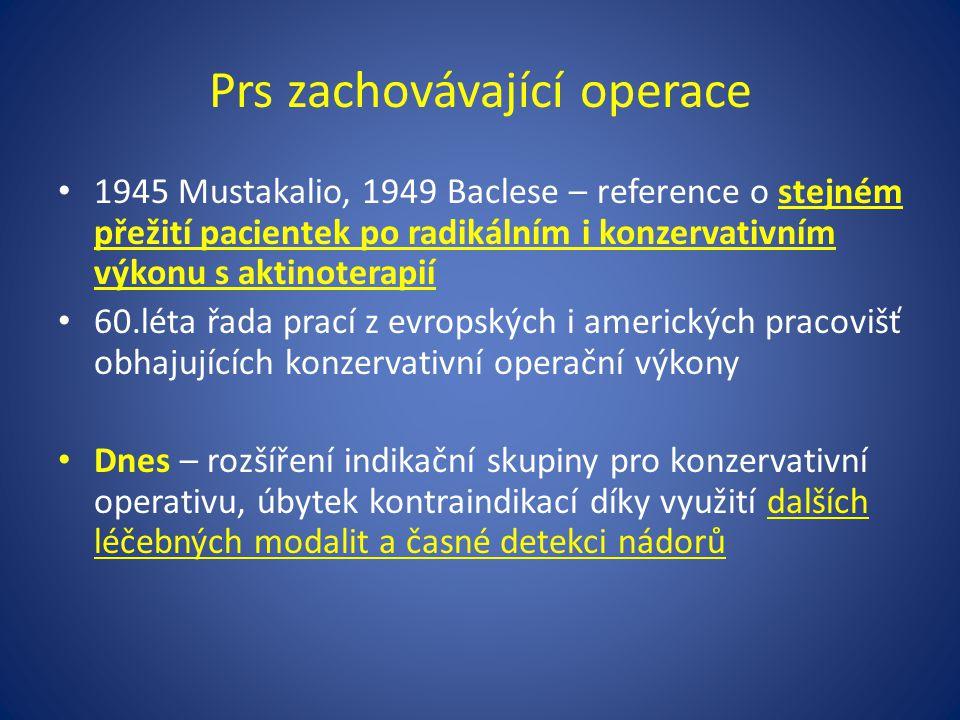 Prs zachovávající operace 1945 Mustakalio, 1949 Baclese – reference o stejném přežití pacientek po radikálním i konzervativním výkonu s aktinoterapií 60.léta řada prací z evropských i amerických pracovišť obhajujících konzervativní operační výkony Dnes – rozšíření indikační skupiny pro konzervativní operativu, úbytek kontraindikací díky využití dalších léčebných modalit a časné detekci nádorů
