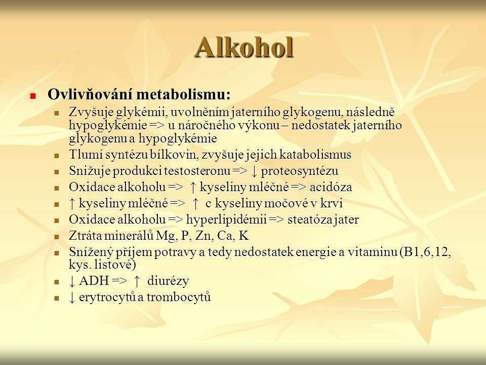 Alkohol Ovlivňování metabolismu: Ovlivňování metabolismu: Zvyšuje glykémii, uvolněním jaterního glykogenu, následně hypoglykémie => u náročného výkonu – nedostatek jaterního glykogenu a hypoglykémie Zvyšuje glykémii, uvolněním jaterního glykogenu, následně hypoglykémie => u náročného výkonu – nedostatek jaterního glykogenu a hypoglykémie Tlumí syntézu bílkovin, zvyšuje jejich katabolismus Tlumí syntézu bílkovin, zvyšuje jejich katabolismus Snižuje produkci testosteronu => ↓ proteosyntézu Snižuje produkci testosteronu => ↓ proteosyntézu Oxidace alkoholu => ↑ kyseliny mléčné => acidóza Oxidace alkoholu => ↑ kyseliny mléčné => acidóza ↑ kyseliny mléčné => ↑ c kyseliny močové v krvi ↑ kyseliny mléčné => ↑ c kyseliny močové v krvi Oxidace alkoholu => hyperlipidémii => steatóza jater Oxidace alkoholu => hyperlipidémii => steatóza jater Ztráta minerálů Mg, P, Zn, Ca, K Ztráta minerálů Mg, P, Zn, Ca, K Snížený příjem potravy a tedy nedostatek energie a vitaminu (B1,6,12, kys.