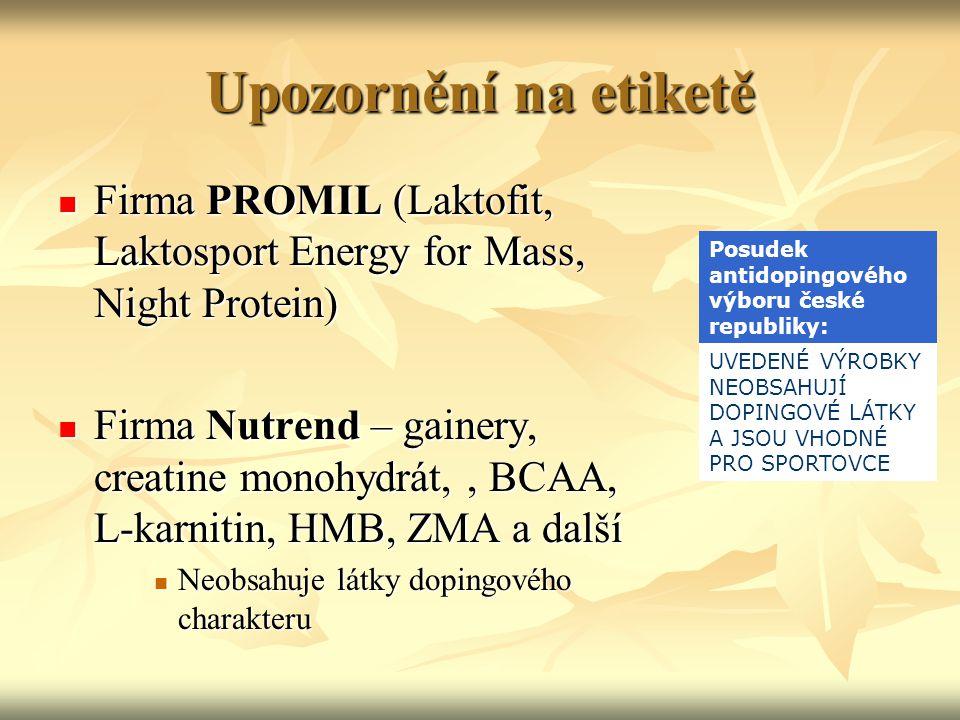 Upozornění na etiketě Firma PROMIL (Laktofit, Laktosport Energy for Mass, Night Protein) Firma PROMIL (Laktofit, Laktosport Energy for Mass, Night Protein) Firma Nutrend – gainery, creatine monohydrát,, BCAA, L-karnitin, HMB, ZMA a další Firma Nutrend – gainery, creatine monohydrát,, BCAA, L-karnitin, HMB, ZMA a další Neobsahuje látky dopingového charakteru Neobsahuje látky dopingového charakteru Posudek antidopingového výboru české republiky: UVEDENÉ VÝROBKY NEOBSAHUJÍ DOPINGOVÉ LÁTKY A JSOU VHODNÉ PRO SPORTOVCE
