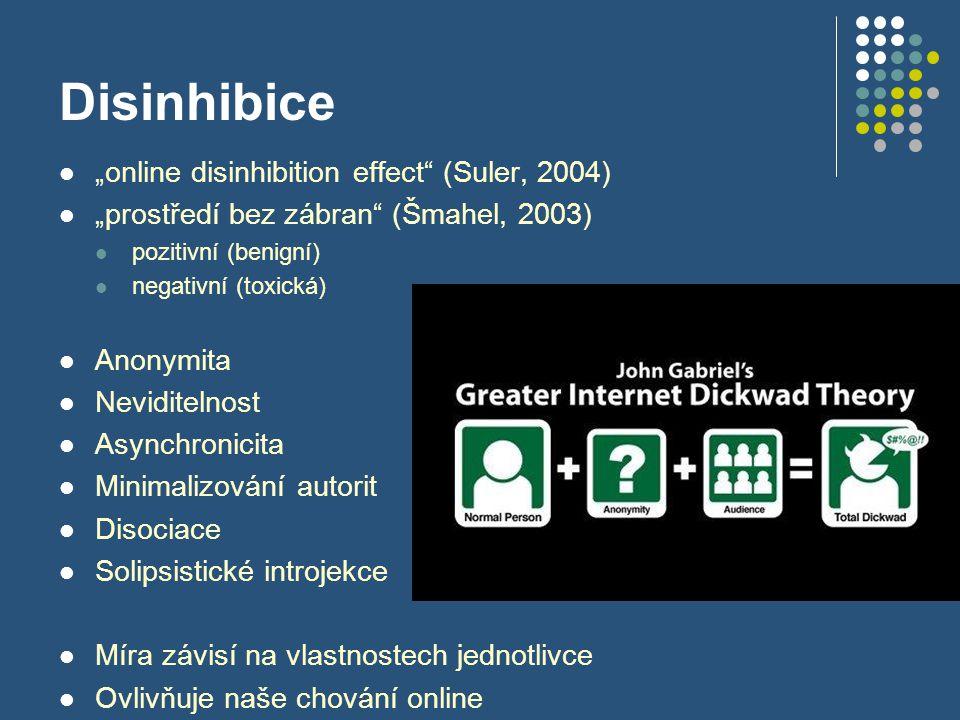 """Disinhibice """"online disinhibition effect (Suler, 2004) """"prostředí bez zábran (Šmahel, 2003) pozitivní (benigní) negativní (toxická) Anonymita Neviditelnost Asynchronicita Minimalizování autorit Disociace Solipsistické introjekce Míra závisí na vlastnostech jednotlivce Ovlivňuje naše chování online"""