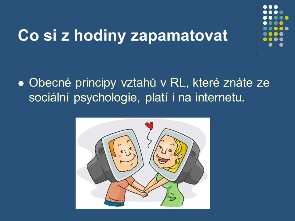 Co si z hodiny zapamatovat Obecné principy vztahů v RL, které znáte ze sociální psychologie, platí i na internetu.