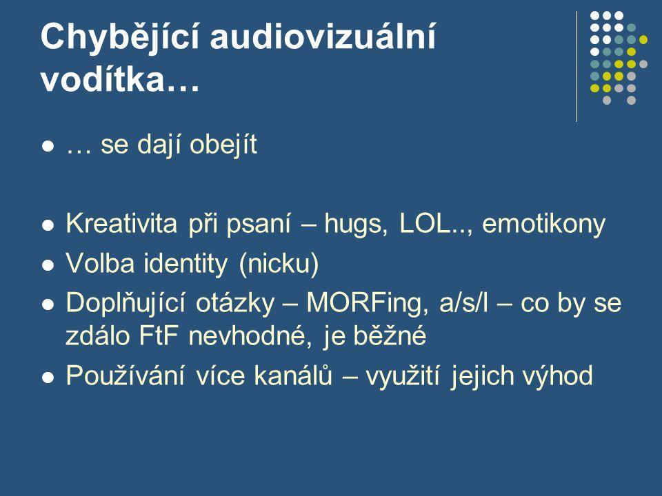 Chybějící audiovizuální vodítka… … se dají obejít Kreativita při psaní – hugs, LOL.., emotikony Volba identity (nicku) Doplňující otázky – MORFing, a/s/l – co by se zdálo FtF nevhodné, je běžné Používání více kanálů – využití jejich výhod