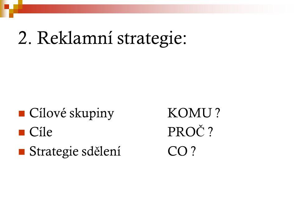 2. Reklamní strategie: Cílové skupinyKOMU ? CílePRO Č ? Strategie sd ě leníCO ?