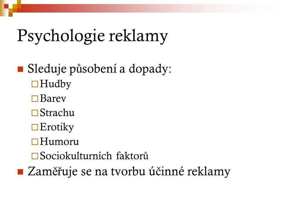 Psychologie reklamy Sleduje p ů sobení a dopady:  Hudby  Barev  Strachu  Erotiky  Humoru  Sociokulturních faktor ů Zam ěř uje se na tvorbu ú č i