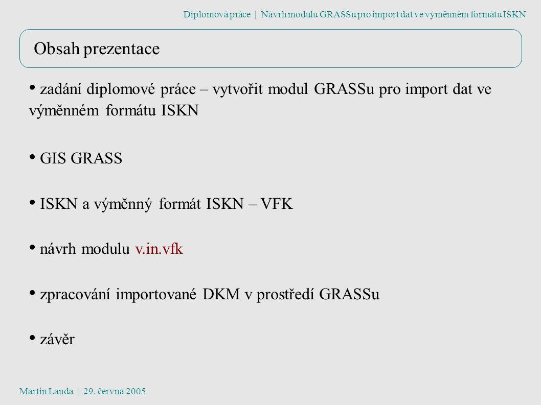 Obsah prezentace zadání diplomové práce – vytvořit modul GRASSu pro import dat ve výměnném formátu ISKN GIS GRASS ISKN a výměnný formát ISKN – VFK návrh modulu v.in.vfk zpracování importované DKM v prostředí GRASSu závěr Diplomová práce | Návrh modulu GRASSu pro import dat ve výměnném formátu ISKN Martin Landa | 29.