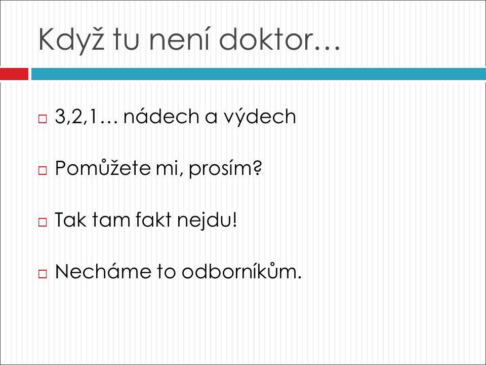 Když tu není doktor…  3,2,1… nádech a výdech  Pomůžete mi, prosím.