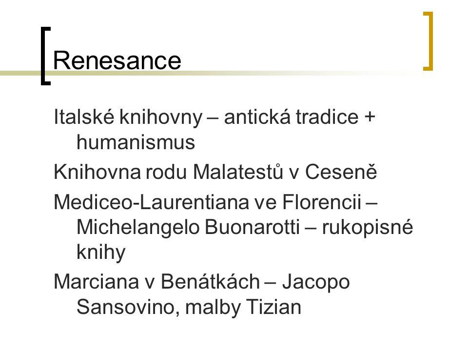 Renesance Italské knihovny – antická tradice + humanismus Knihovna rodu Malatestů v Ceseně Mediceo-Laurentiana ve Florencii – Michelangelo Buonarotti