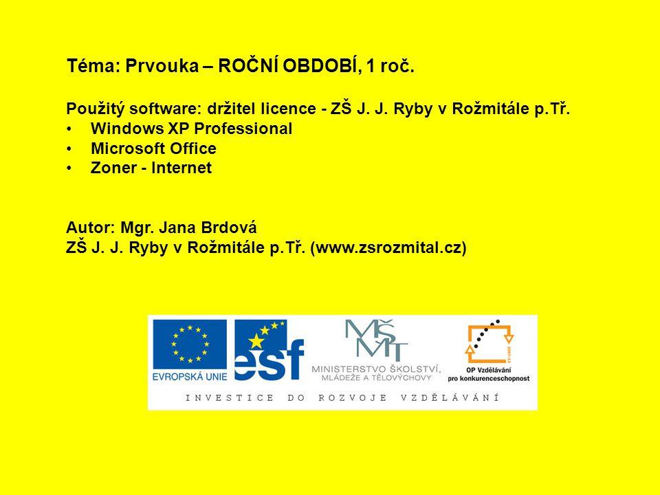 Téma: Prvouka – ROČNÍ OBDOBÍ, 1 roč. Použitý software: držitel licence - ZŠ J. J. Ryby v Rožmitále p.Tř. Windows XP Professional Microsoft Office Zone